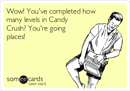 Wow! You've completed how many levels in Candy Crush? You're going places!