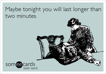 Maybe tonight you will last longer than two minutes.