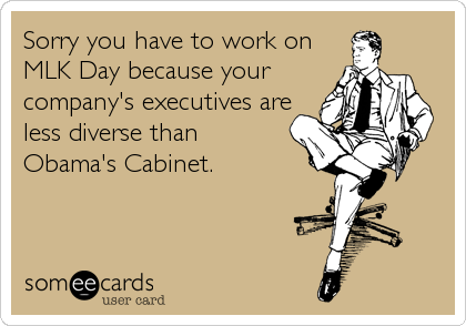 Sorry you have to work on MLK Day because your company's executives are less diverse than Obama's Cabinet.