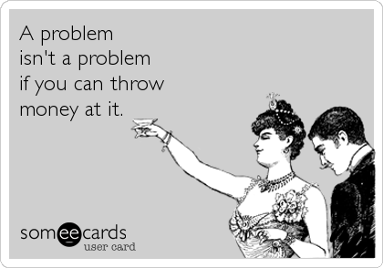 A problem  isn't a problem if you can throw  money at it.