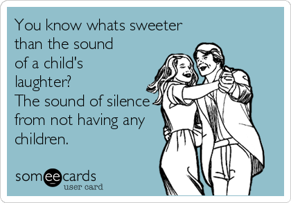 You know whats sweeter than the sound of a child's laughter? The sound of silence from not having any children.