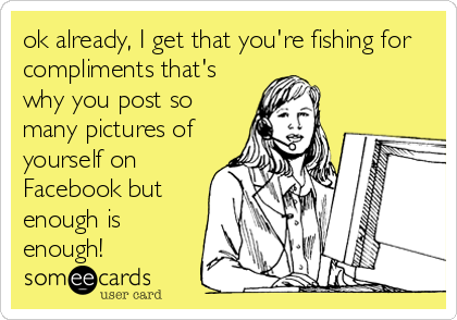ok already, I get that you're fishing for compliments that's why you post so many pictures of yourself on Facebook but enough is enough!
