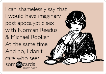 I can shamelessly say that I would have imaginary post apocalyptic sex with Norman Reedus & Michael Rooker. At the same time. And no, I%2