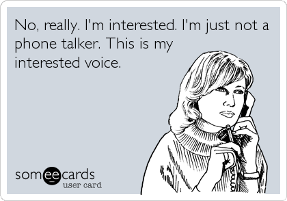 No, really. I'm interested. I'm just not a phone talker. This is my interested voice.