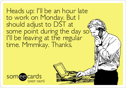 Heads up: I'll be an hour late to work on Monday. But I should adjust to DST at some point during the day so I'll be leaving at the regular<br /%