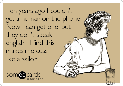Ten years ago I couldn't get a human on the phone. Now I can get one, but they don't speak english.  I find this makes me cuss like a sailor.