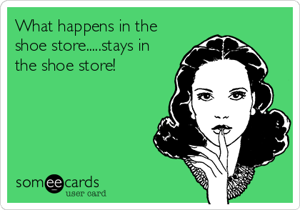 What happens in the shoe store.....stays in the shoe store!