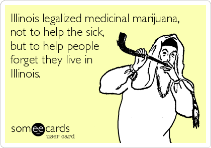 Illinois legalized medicinal marijuana, not to help the sick, but to help people forget they live in Illinois.