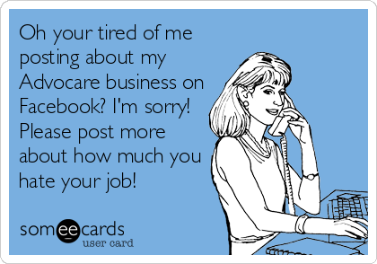 Oh your tired of me posting about my Advocare business on Facebook? I'm sorry! Please post more about how much you hate your job!