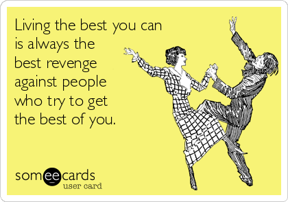 Living the best you can is always the best revenge against people  who try to get  the best of you.