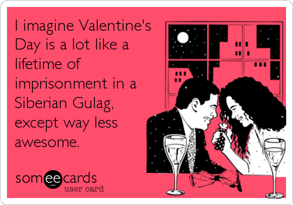 I imagine Valentine's Day is a lot like a lifetime of imprisonment in a Siberian Gulag, except way less awesome.