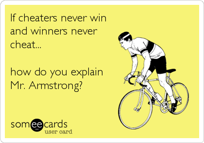 If cheaters never win and winners never cheat...  how do you explain  Mr. Armstrong?
