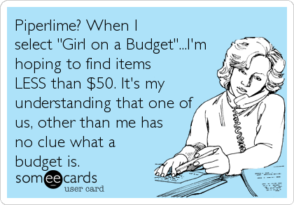"""Piperlime? When I select """"Girl on a Budget""""...I'm hoping to find items LESS than $50. It's my understanding that one of us, other than me ha"""
