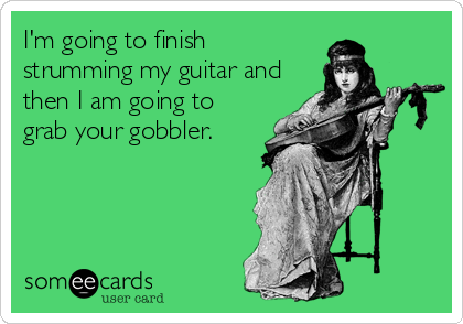I'm going to finish strumming my guitar and then I am going to grab your gobbler.