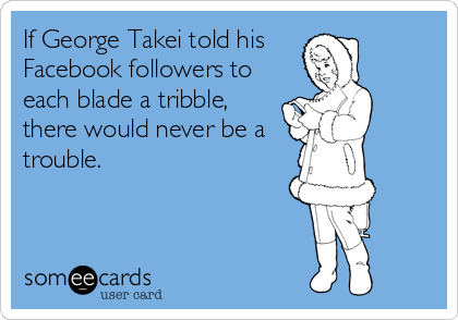 If George Takei told his  Facebook followers to each blade a tribble, there would never be a trouble.