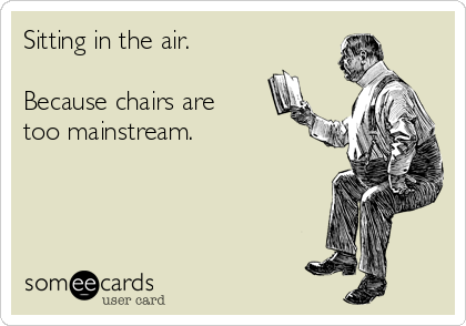 Sitting in the air.  Because chairs are too mainstream.