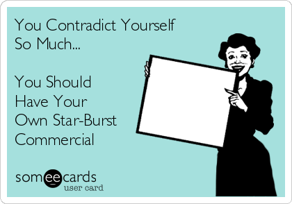 You Contradict Yourself So Much...  You Should  Have Your  Own Star-Burst Commercial
