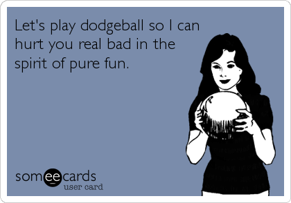 Let's play dodgeball so I can hurt you real bad in the spirit of pure fun.