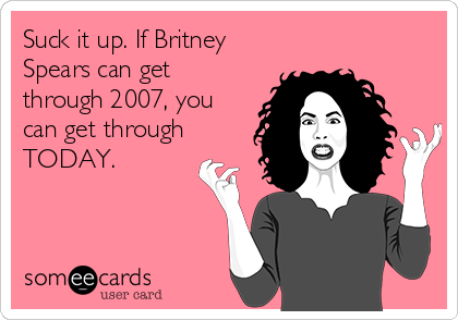 Suck it up. If Britney Spears can get through 2007, you can get through TODAY.