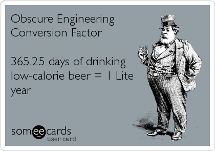Obscure Engineering Conversion Factor  365.25 days of drinking low-calorie beer = 1 Lite year