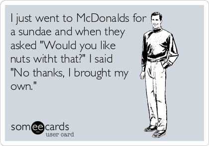 """I just went to McDonalds fora sundae and when theyasked """"Would you likenuts witht that?"""" I said """"No thanks, I brought my own."""""""