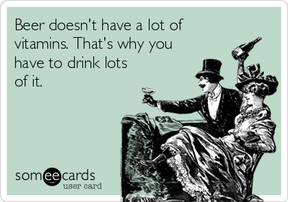Beer doesn't have a lot of vitamins. That's why you have to drink lots of it.