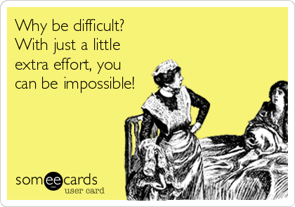 Why be difficult? With just a little extra effort, you can be impossible!