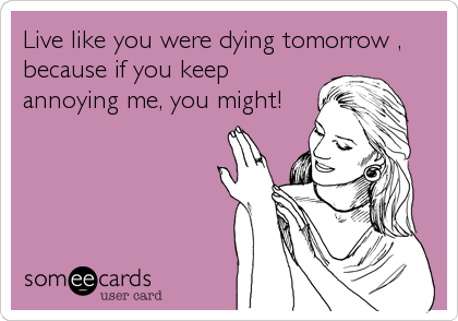 Live like you were dying tomorrow , because if you keep annoying me, you might!