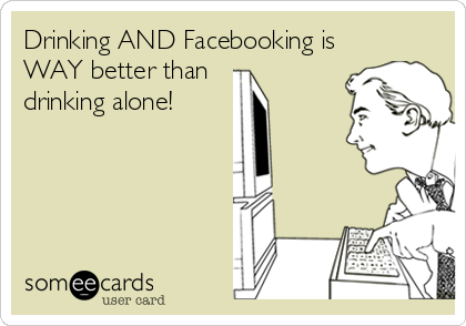 Drinking AND Facebooking is WAY better than drinking alone!
