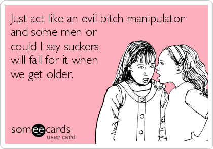 Just act like an evil bitch manipulator and some men or could I say suckers will fall for it when we get older.