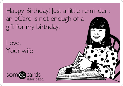Happy Birthday! Just a little reminder : an eCard is not enough of a gift for my birthday.   Love, Your wife