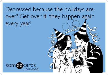 Depressed because the holidays are over? Get over it, they happen again every year!