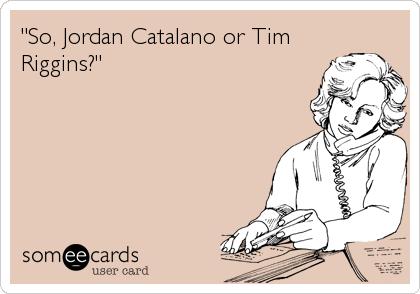 """""""So, Jordan Catalano or Tim Riggins?"""""""