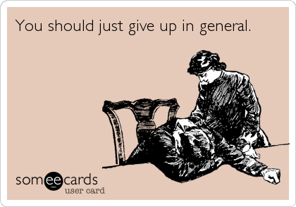 You should just give up in general.