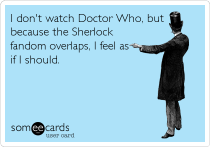 I don't watch Doctor Who, but because the Sherlock fandom overlaps, I feel as if I should.