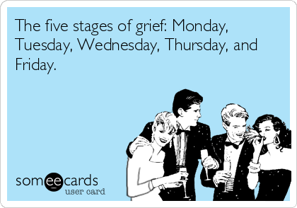The five stages of grief: Monday, Tuesday, Wednesday, Thursday, and Friday.