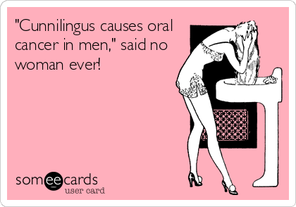 "Cunnilingus causes oral cancer in men,"" said no woman ever ..."
