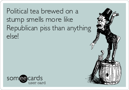 Political tea brewed on a stump smells more like Republican piss than anything else!