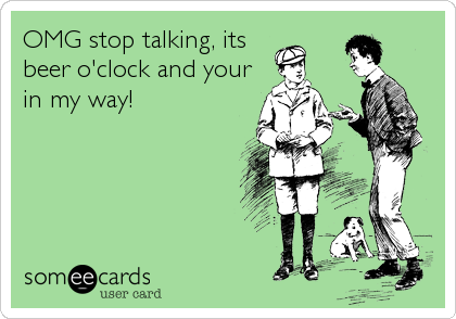 OMG stop talking, its beer o'clock and your in my way!