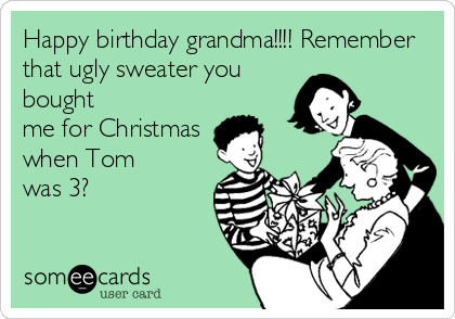 Happy birthday grandma!!!! Remember that ugly sweater you bought me for Christmas when Tom was 3?