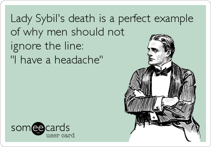 """Lady Sybil's death is a perfect example of why men should not ignore the line: """"I have a headache"""""""