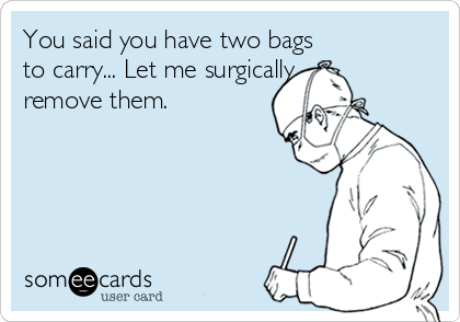 You said you have two bags  to carry... Let me surgically  remove them.