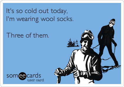 It's so cold out today, I'm wearing wool socks.  Three of them.