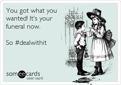 You got what youwanted! It's yourfuneral now.  So #dealwithit