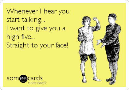 Whenever I hear you start talking... I want to give you a high five... Straight to your face!