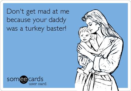 Don't get mad at me because your daddy was a turkey baster!