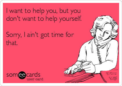 I want to help you, but you don't want to help yourself.  Sorry, I ain't got time for that.