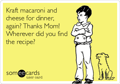 Kraft macaroni and cheese for dinner, again? Thanks Mom!  Wherever did you find the recipe?