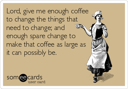 Lord, give me enough coffee to change the things that need to change; and enough spare change to make that coffee as large as it can possibly be.