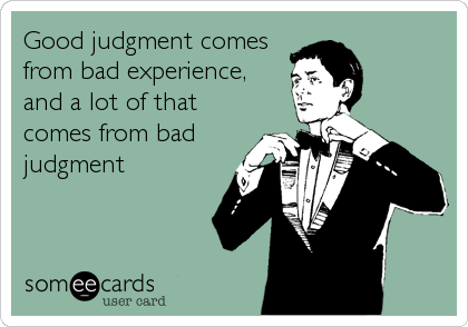 Good judgment comes from bad experience, and a lot of that comes from bad judgment
